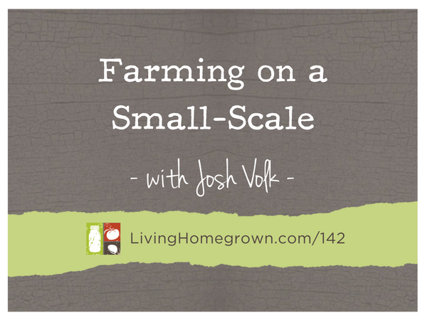 Farming on a Small-Scale with Josh Volk on LivingHomegrown.com